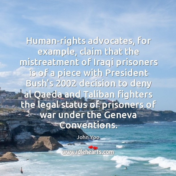 Human-rights advocates, for example, claim that the mistreatment of iraqi prisoners John Yoo Picture Quote