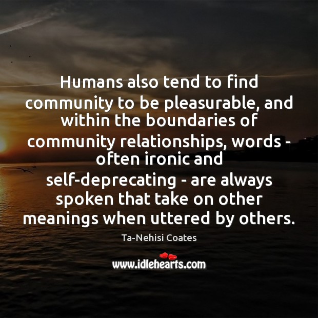 Humans also tend to find community to be pleasurable, and within the Ta-Nehisi Coates Picture Quote