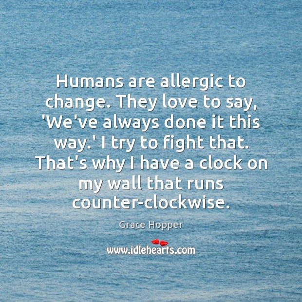 Humans are allergic to change. They love to say, 'We've always done Image