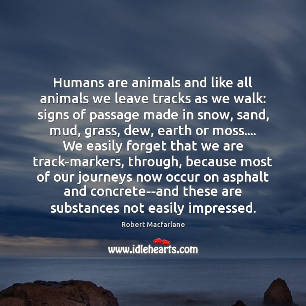 Humans are animals and like all animals we leave tracks as we Robert Macfarlane Picture Quote