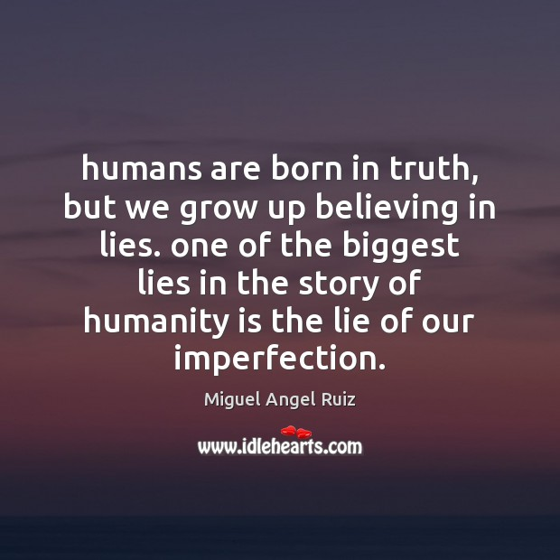 Image, Humans are born in truth, but we grow up believing in lies.