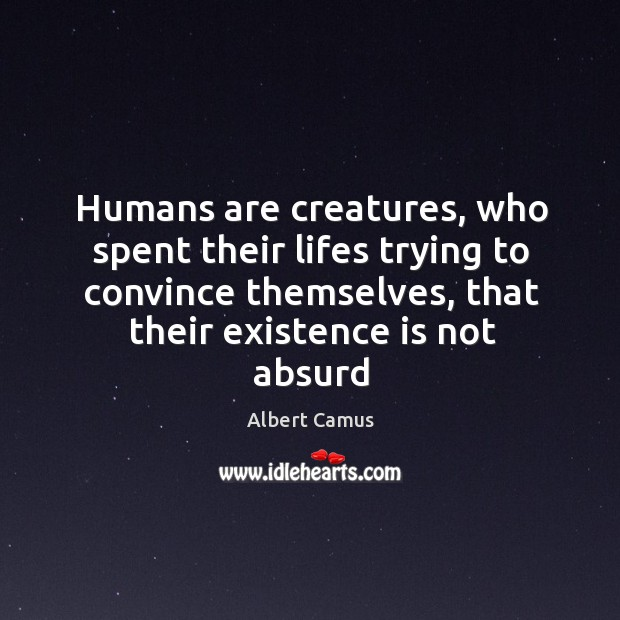 Image, Humans are creatures, who spent their lifes trying to convince themselves, that