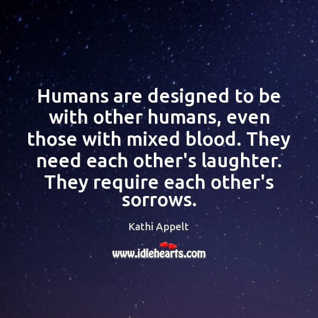 Humans are designed to be with other humans, even those with mixed Kathi Appelt Picture Quote