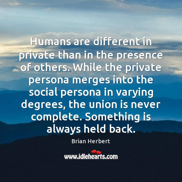Humans are different in private than in the presence of others. While Brian Herbert Picture Quote