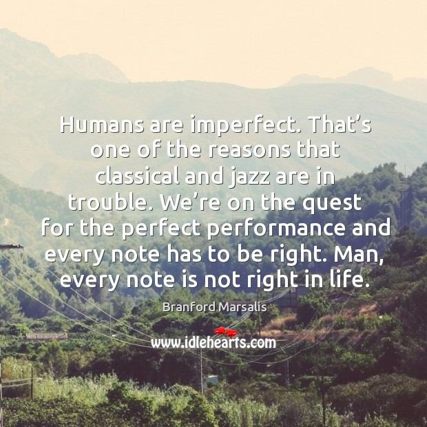 Humans are imperfect. That's one of the reasons that classical and jazz are in trouble. Image