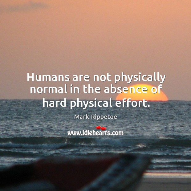 Image, Humans are not physically normal in the absence of hard physical effort.