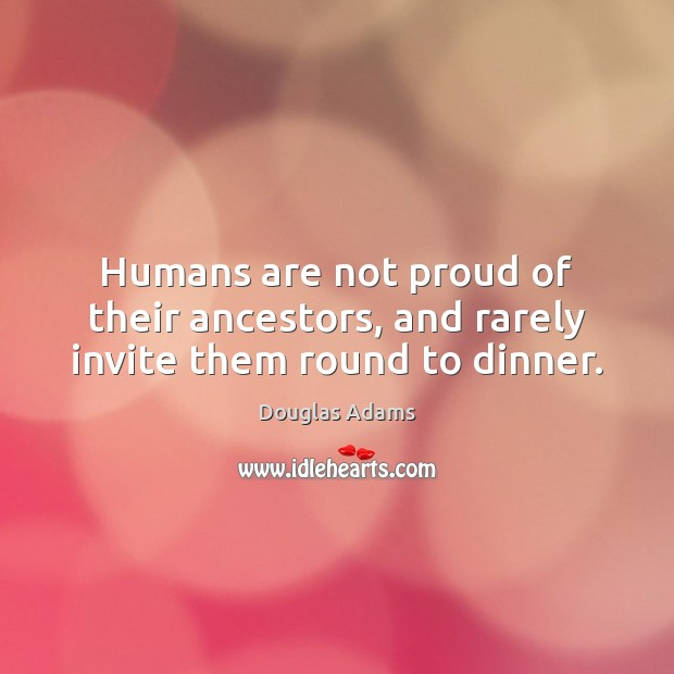 Humans are not proud of their ancestors, and rarely invite them round to dinner. Douglas Adams Picture Quote