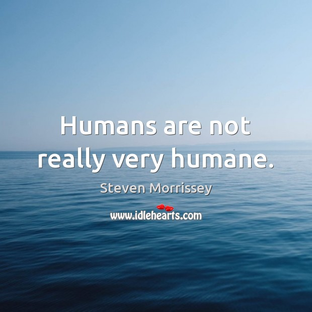 Humans are not really very humane. Steven Morrissey Picture Quote