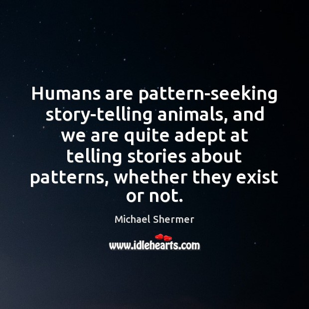 Humans are pattern-seeking story-telling animals, and we are quite adept at telling Michael Shermer Picture Quote