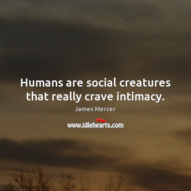 Humans are social creatures that really crave intimacy. James Mercer Picture Quote
