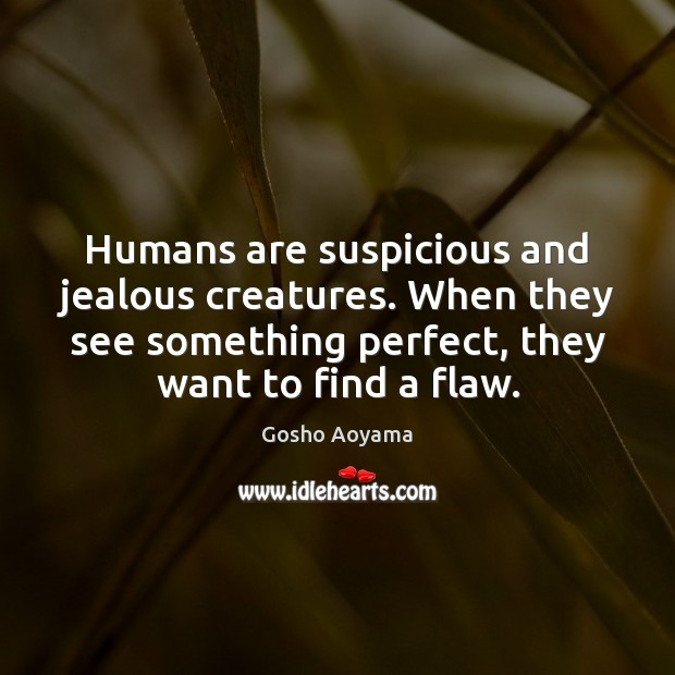 Humans are suspicious and jealous creatures. When they see something perfect, they Image