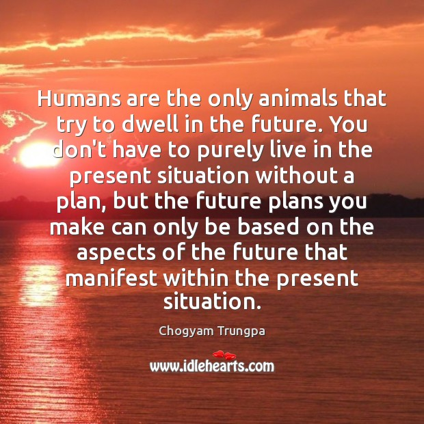 Image, Humans are the only animals that try to dwell in the future.