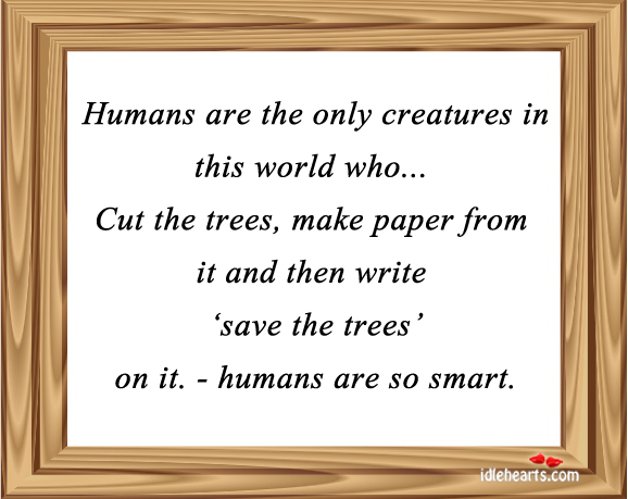 Humans Are The Only Creatures In This World Who…