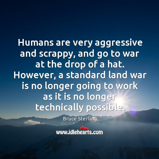 Humans are very aggressive and scrappy, and go to war at the drop of a hat. Bruce Sterling Picture Quote