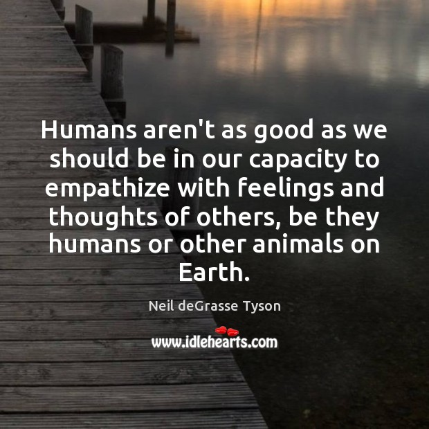 Humans aren't as good as we should be in our capacity to Neil deGrasse Tyson Picture Quote