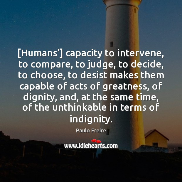 [Humans'] capacity to intervene, to compare, to judge, to decide, to choose, Paulo Freire Picture Quote