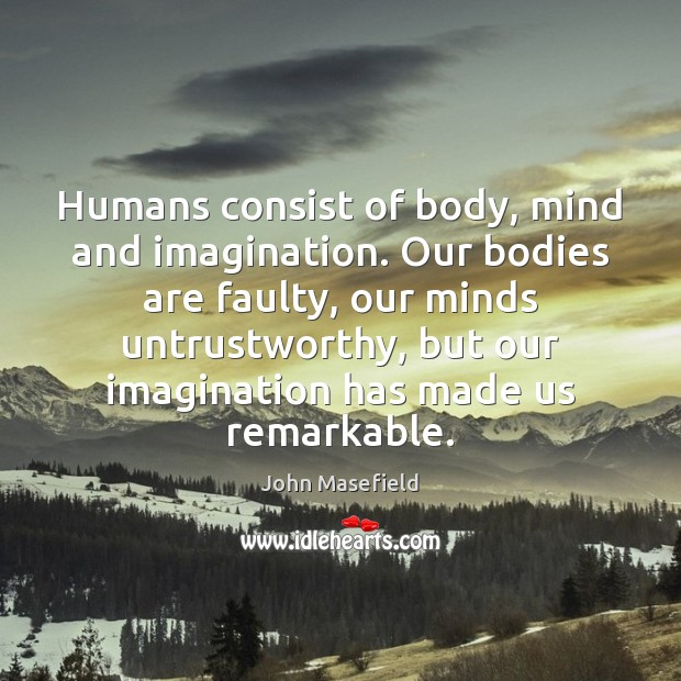 Humans consist of body, mind and imagination. Our bodies are faulty, our John Masefield Picture Quote