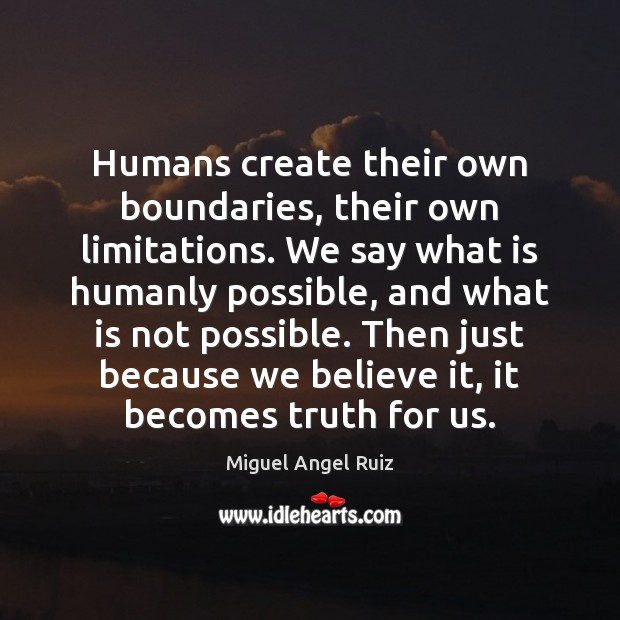Humans create their own boundaries, their own limitations. We say what is Miguel Angel Ruiz Picture Quote