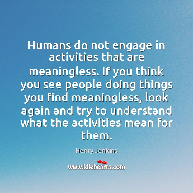 Humans do not engage in activities that are meaningless. If you think Image