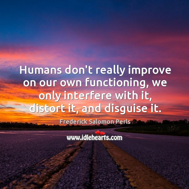 Humans don't really improve on our own functioning, we only interfere with Image