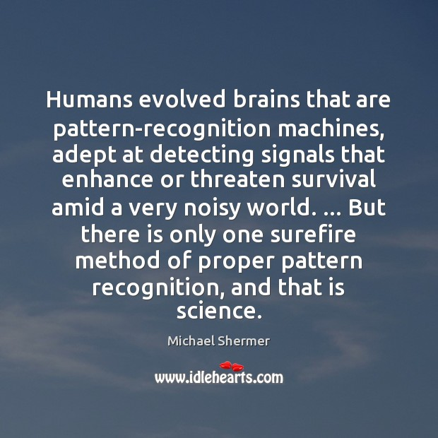 Humans evolved brains that are pattern-recognition machines, adept at detecting signals that Michael Shermer Picture Quote