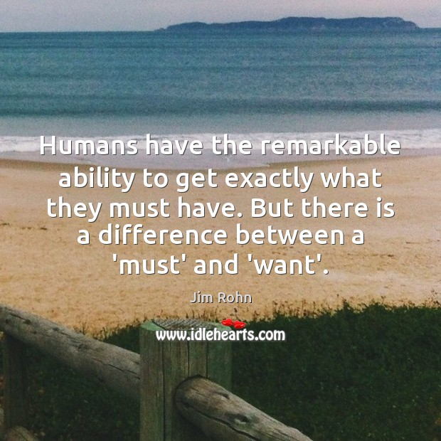 Humans have the remarkable ability to get exactly what they must have. Image