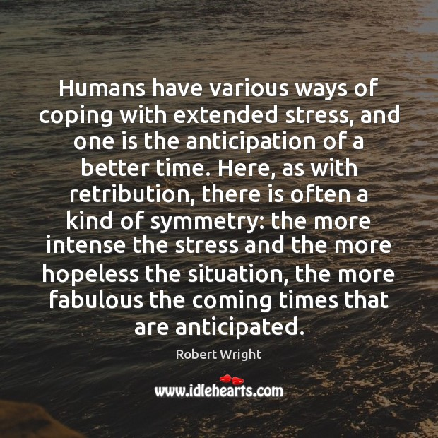 Humans have various ways of coping with extended stress, and one is Robert Wright Picture Quote