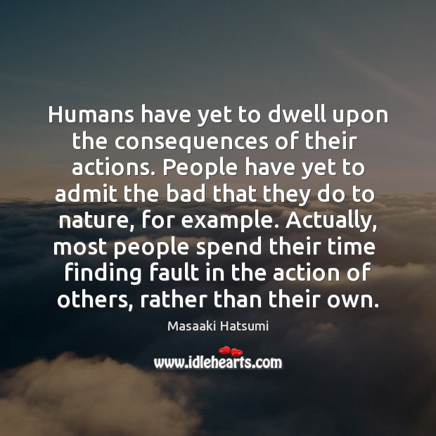 Humans have yet to dwell upon the consequences of their  actions. People Image
