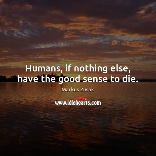 Humans, if nothing else, have the good sense to die. Image