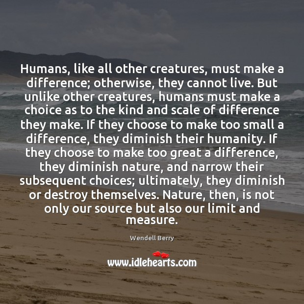 Humans, like all other creatures, must make a difference; otherwise, they cannot Wendell Berry Picture Quote