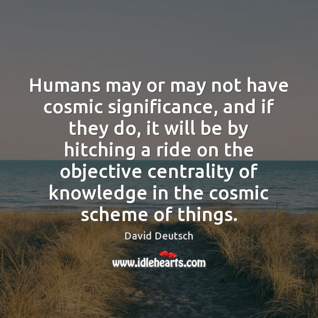 Humans may or may not have cosmic significance, and if they do, David Deutsch Picture Quote