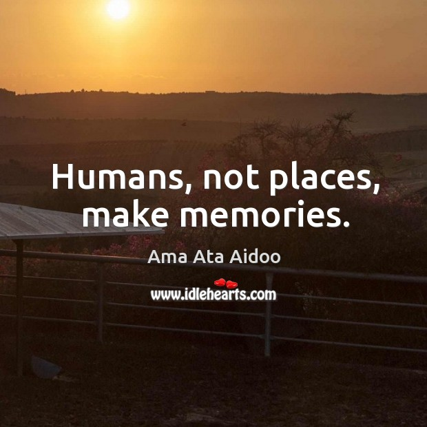 Image, Humans, not places, make memories.