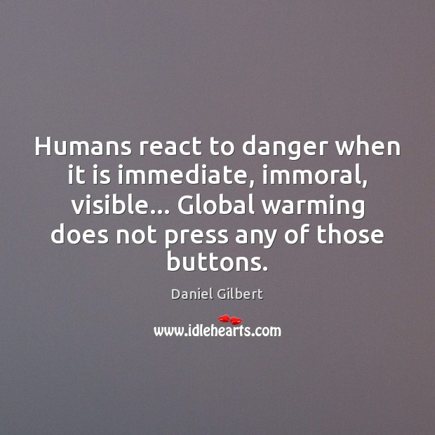 Humans react to danger when it is immediate, immoral, visible… Global warming Daniel Gilbert Picture Quote