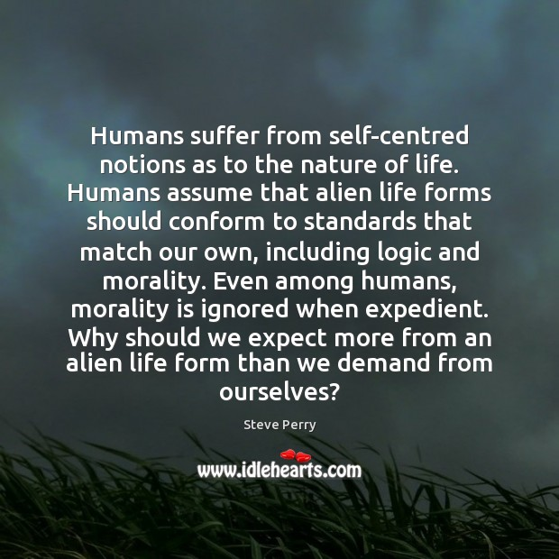 Humans suffer from self-centred notions as to the nature of life. Humans Image