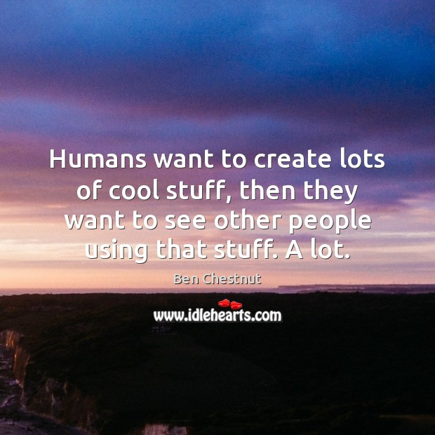 Image, Humans want to create lots of cool stuff, then they want to