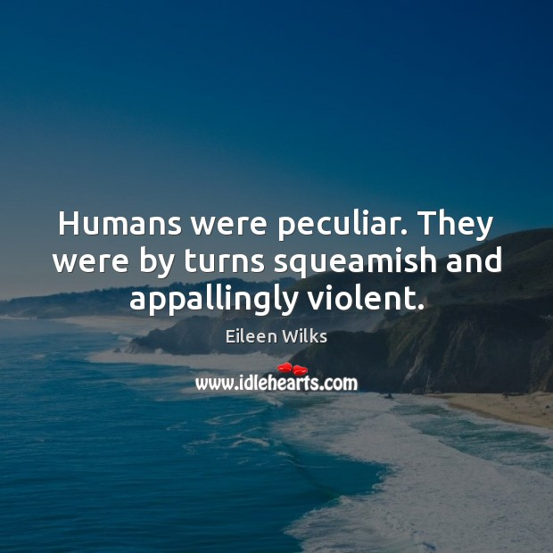 Humans were peculiar. They were by turns squeamish and appallingly violent. Image