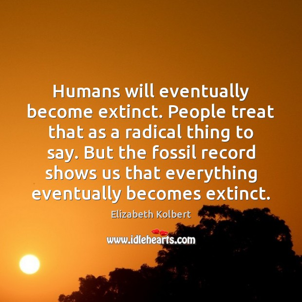 Image, Humans will eventually become extinct. People treat that as a radical thing