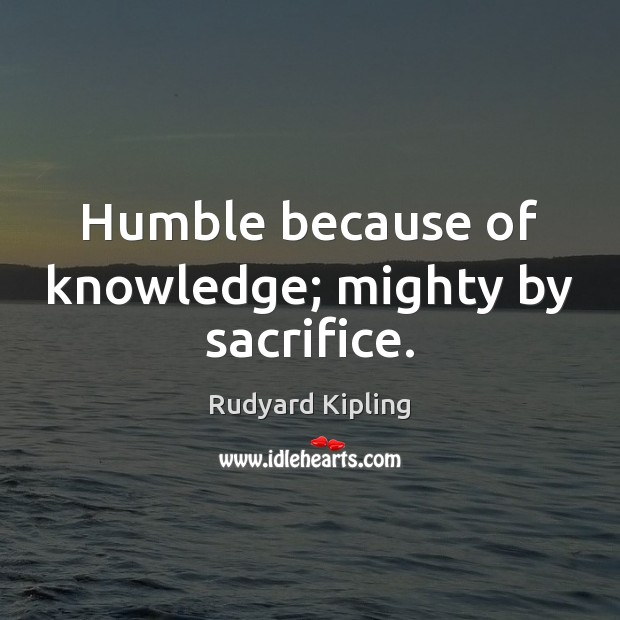 Humble because of knowledge; mighty by sacrifice. Rudyard Kipling Picture Quote