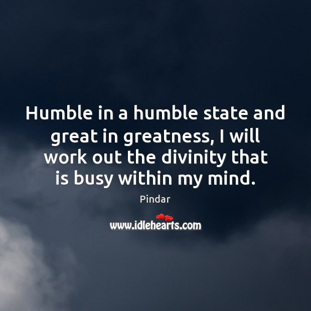 Humble in a humble state and great in greatness, I will work Pindar Picture Quote