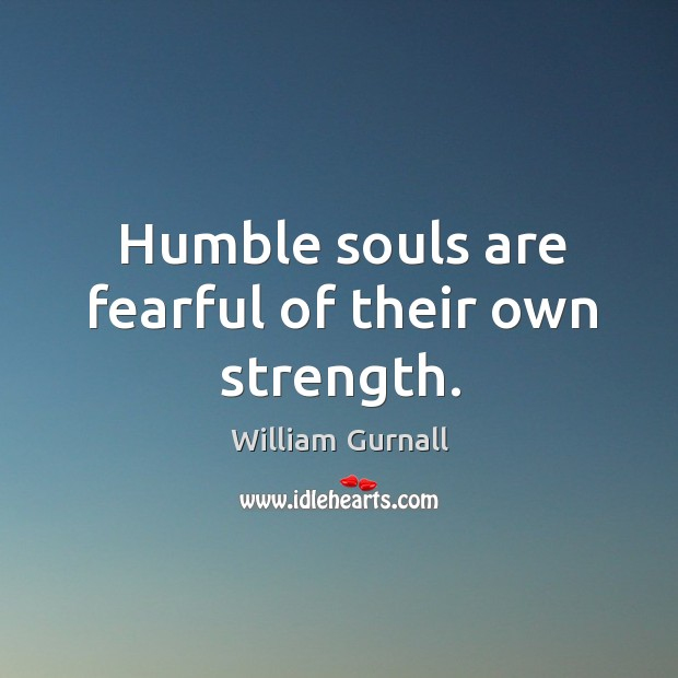Humble souls are fearful of their own strength. William Gurnall Picture Quote