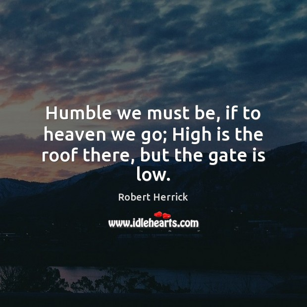 Humble we must be, if to heaven we go; High is the roof there, but the gate is low. Image