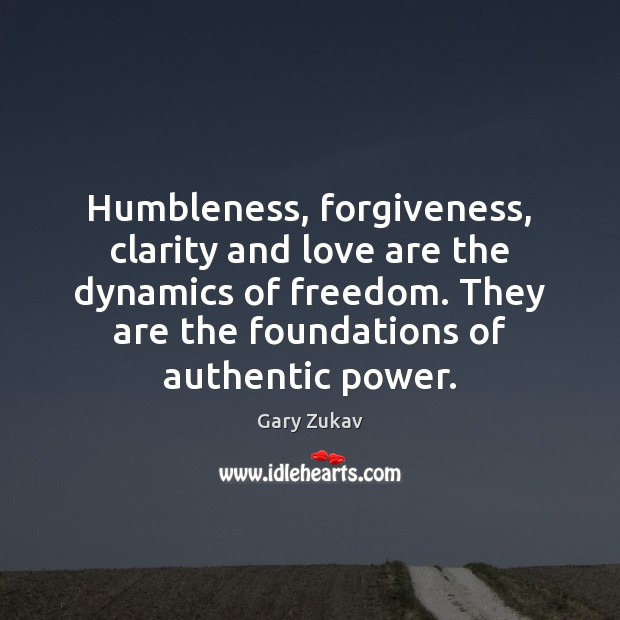 Humbleness, forgiveness, clarity and love are the dynamics of freedom. They are Gary Zukav Picture Quote