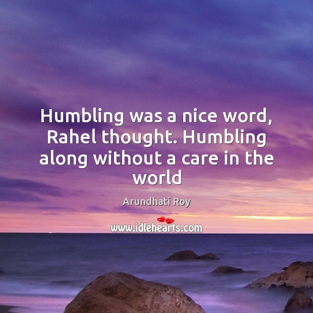 Humbling was a nice word, Rahel thought. Humbling along without a care in the world Arundhati Roy Picture Quote