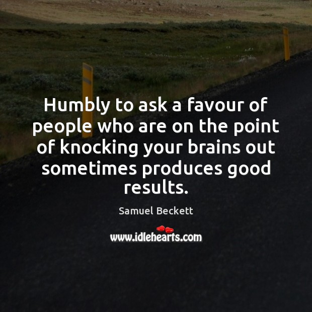 Humbly to ask a favour of people who are on the point Samuel Beckett Picture Quote