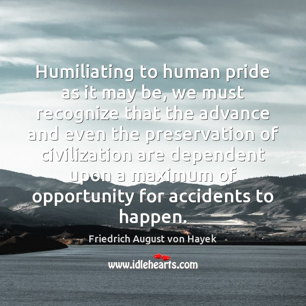 Humiliating to human pride as it may be, we must recognize that Friedrich August von Hayek Picture Quote