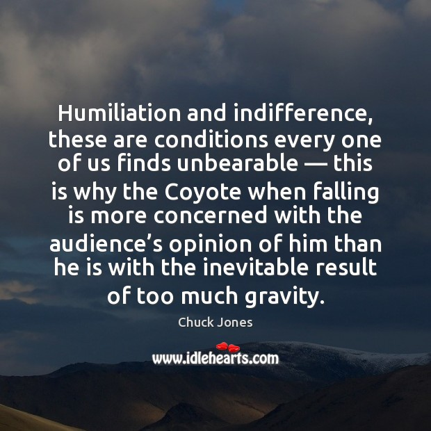Humiliation and indifference, these are conditions every one of us finds unbearable — Image
