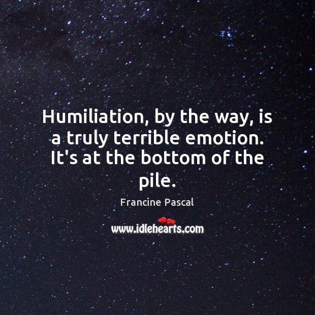 Humiliation, by the way, is a truly terrible emotion. It's at the bottom of the pile. Francine Pascal Picture Quote