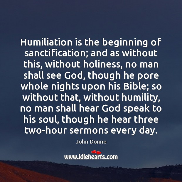 Humiliation is the beginning of sanctification; and as without this, without holiness, John Donne Picture Quote