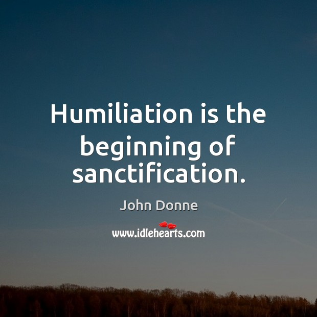 Humiliation is the beginning of sanctification. John Donne Picture Quote