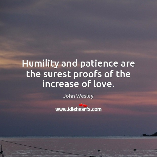 Humility and patience are the surest proofs of the increase of love. John Wesley Picture Quote